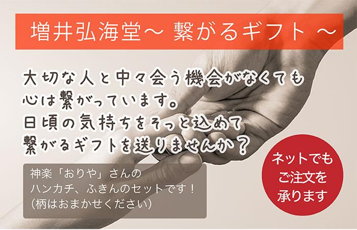 増井弘海堂〜 繋がるギフト 〜5,000円(税込)大切な人と中々会う機会がなくても心は繋がっています。日頃の気持ちをそっと込めて繋がるギフトを送りませんか?神楽「おりや」さんのハンカチ、ふきんのセットです!(柄はおまかせください)