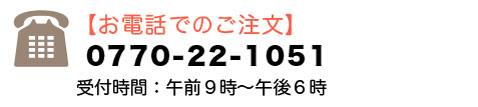 【お電話でのご注文】受付時間:午前9時〜午後6時 0770-22-1051